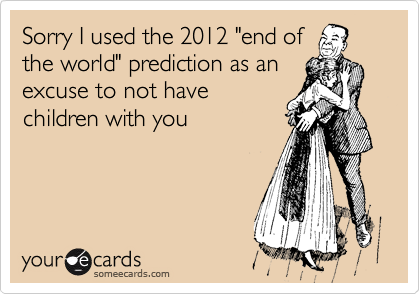 "Sorry I used the 2012 ""end of the world"" prediction as an excuse to not have children with you"