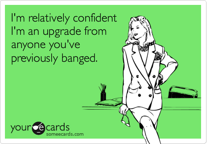 I'm relatively confidentI'm an upgrade fromanyone you'vepreviously banged.