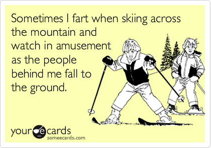 Sometimes I fart when skiing across the mountain and