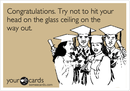 Congratulations. Try not to hit your head on the glass ceiling on the way out.