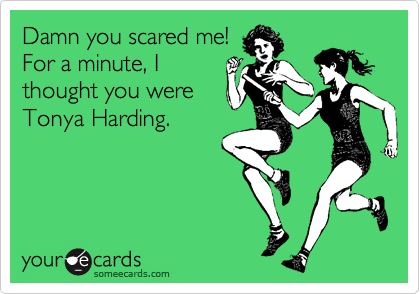 Damn you scared me! For a minute, Ithought you wereTonya Harding.