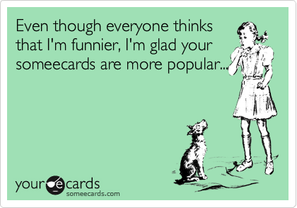 Even though everyone thinksthat I'm funnier, I'm glad yoursomeecards are more popular...