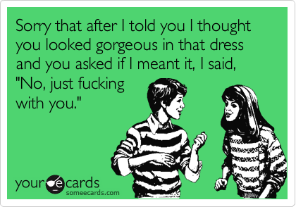 """Sorry that after I told you I thought you looked gorgeous in that dress and you asked if I meant it, I said, """"No, just fucking with you."""""""