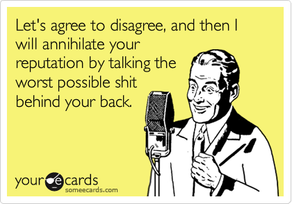Let's agree to disagree, and then I will annihilate your