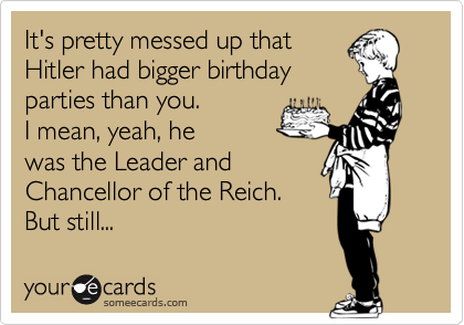 It's pretty messed up that  Hitler had bigger birthday parties than you.   I mean, yeah, he was the Leader and  Chancellor of the Reich.  But still...