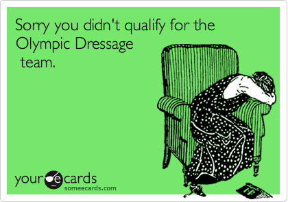Sorry you didn't qualify for the Olympic Dressage