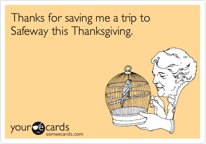 Thanks for saving me a trip to Safeway this Thanksgiving.