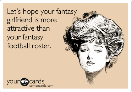 Let's hope your fantasy girlfriend is more attractive than your fantasy football roster.