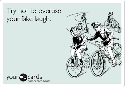 Try not to overuseyour fake laugh.