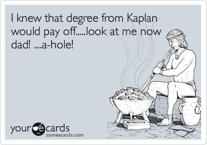 I knew that degree from Kaplan would pay off.....look at me nowdad! ....a-hole!
