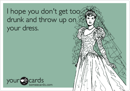 I hope you don't get toodrunk and throw up onyour dress.