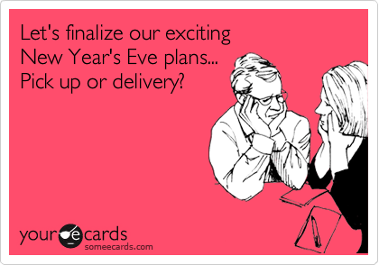 Let's finalize our exciting New Year's Eve plans... Pick up or delivery?