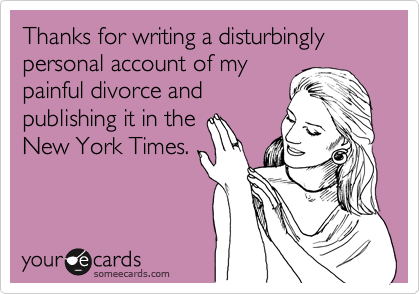 Thanks for writing a disturbingly personal account of my painful divorce and publishing it in the New York Times.