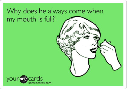 Why does he always come when my mouth is full?