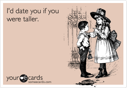 I'd date you if you were taller.