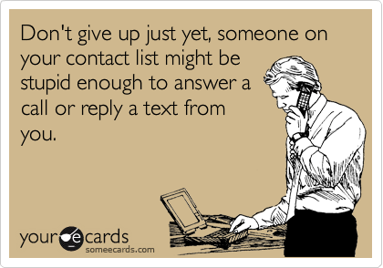 Don't give up just yet, someone on your contact list might be stupid enough to answer a call or reply a text from you.