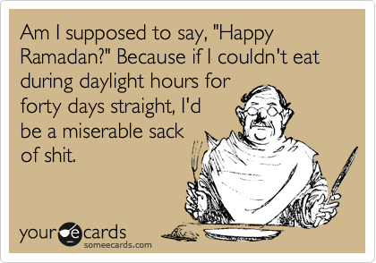 """Am I supposed to say, """"Happy Ramadan?"""" Because if I couldn't eat during daylight hours for forty days straight, I'd  be a miserable sack of shit."""