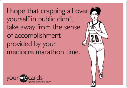 I hope that crapping all overyourself in public didn'ttake away from the senseof accomplishmentprovided by yourmediocre marathon time.