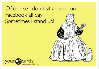 Of course I don't sit around on Facebook all day! Sometimes I stand up!