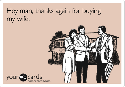 Hey man, thanks again for buying my wife.