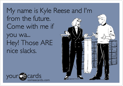 My name is Kyle Reese and I'mfrom the future.Come with me ifyou wa...Hey! Those AREnice slacks.