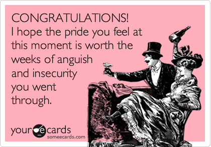 CONGRATULATIONS!I hope the pride you feel at this moment is worth the weeks of anguish and insecurityyou went through.