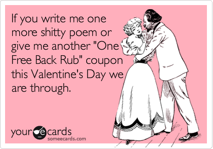 """If you write me onemore shitty poem orgive me another """"OneFree Back Rub"""" couponthis Valentine's Day weare through."""