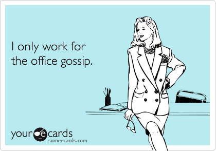 Gossip Ecards I only work for the of...