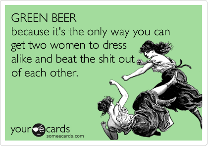 GREEN BEERbecause it's the only way you can get two women to dressalike and beat the shit outof each other.