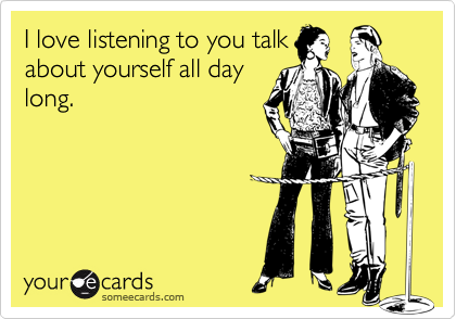 I love listening to you talkabout yourself all daylong.