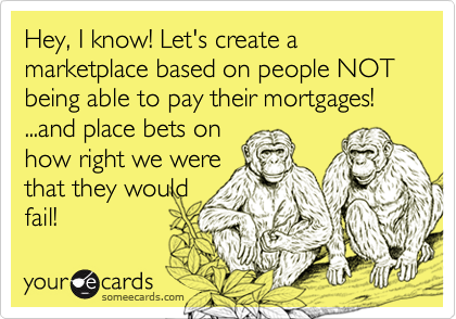 Hey, I know! Let's create a marketplace based on people NOT being able to pay their mortgages! ...and place bets onhow right we werethat they wouldfail!
