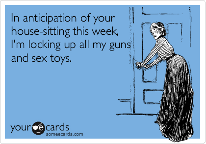 In anticipation of your house-sitting this week,  I'm locking up all my guns  and sex toys.
