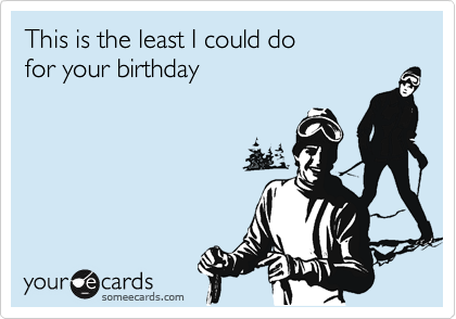 This is the least I could do for your birthday