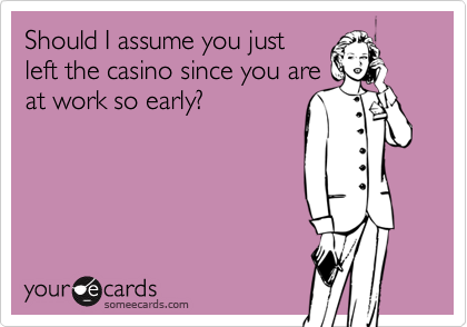 Should I assume you just