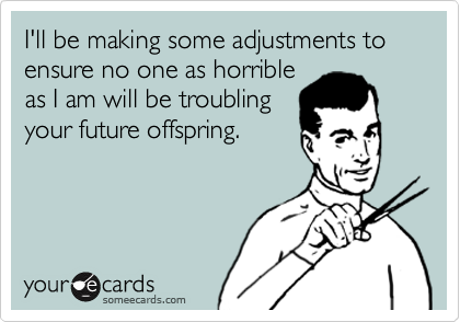 I'll be making some adjustments to ensure no one as horrible as I am will be troubling your future offspring.