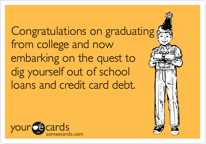 Congratulations on graduatingfrom college and nowembarking on the quest todig yourself out of schoolloans and credit card debt.