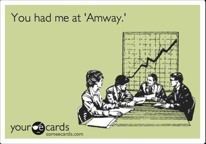 You had me at 'Amway.'