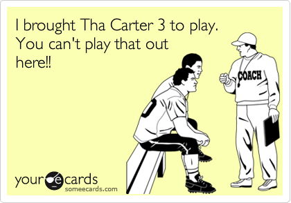 I brought Tha Carter 3 to play.