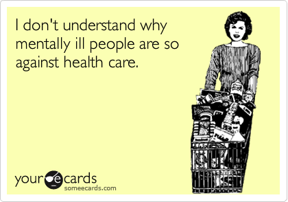 I don't understand why mentally ill people are so against health care.