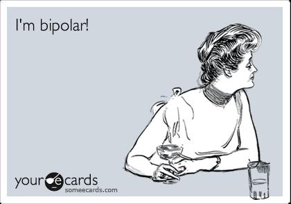 I'm bipolar!