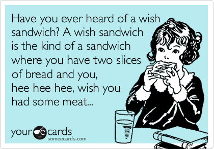 Have you ever heard of a wish sandwich? A wish sandwich 