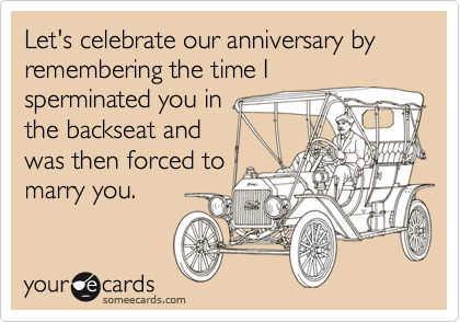 Let's celebrate our anniversary by remembering the time Isperminated you in the backseat and was then forced to marry you.