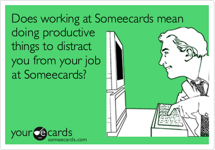 Does working at Someecards mean doing productivethings to distractyou from your jobat Someecards?