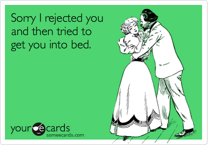 Sorry I rejected youand then tried to get you into bed.