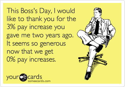 This Boss's Day, I would like to thank you for the 3% pay increase you gave me two years ago.  It seems so generous now that we get 0% pay increases.
