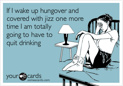 If I wake up hungover and covered with jizz one more time I am totally going to have to quit drinking