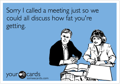 Sorry I called a meeting just so we could all discuss how fat you're getting.