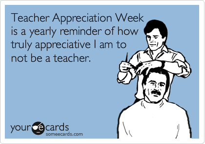 Teacher Appreciation Weekis a yearly reminder of howtruly appreciative I am tonot be a teacher.