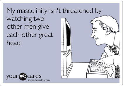 My masculinity isn't threatened by watching twoother men giveeach other greathead.