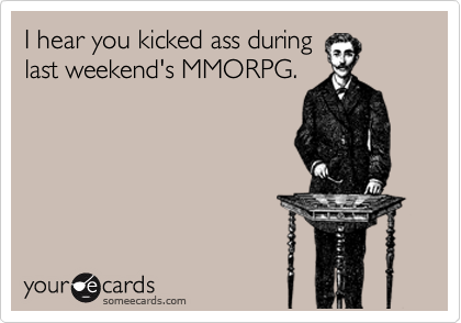 I hear you kicked ass during last weekend's MMORPG.